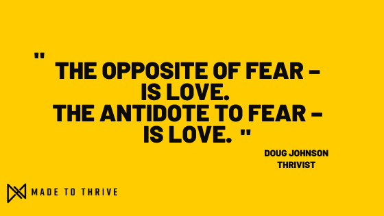 Opposite of fear is love. Antidote to fear is love